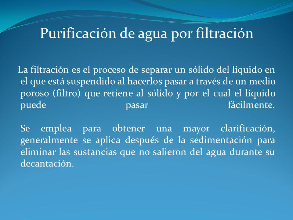 Purificación de agua por filtración La filtración es el proceso de separar un sólido del líquido en el que está suspendido al hacerlos pasar a través