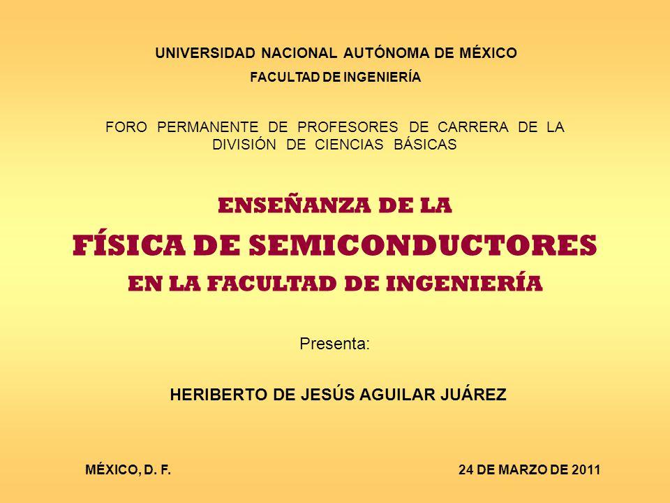 UNIVERSIDAD NACIONAL AUTÓNOMA DE MÉXICO FACULTAD DE INGENIERÍA FORO PERMANENTE DE PROFESORES DE CARRERA DE LA DIVISIÓN DE CIENCIAS BÁSICAS ENSEÑANZA DE LA FÍSICA DE SEMICONDUCTORES EN LA FACULTAD DE INGENIERÍA Presenta: HERIBERTO DE JESÚS AGUILAR JUÁREZ MÉXICO, D.