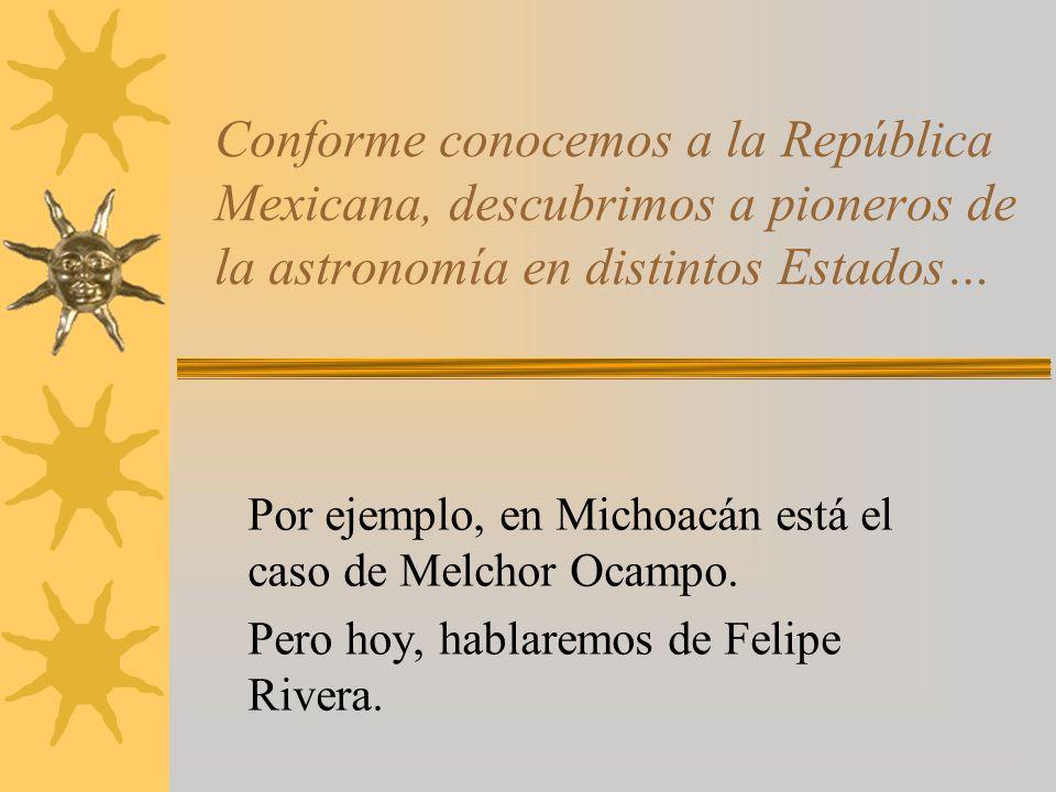 Conforme conocemos a la República Mexicana, descubrimos a pioneros de la astronomía en distintos Estados… Por ejemplo, en Michoacán está el caso de Me