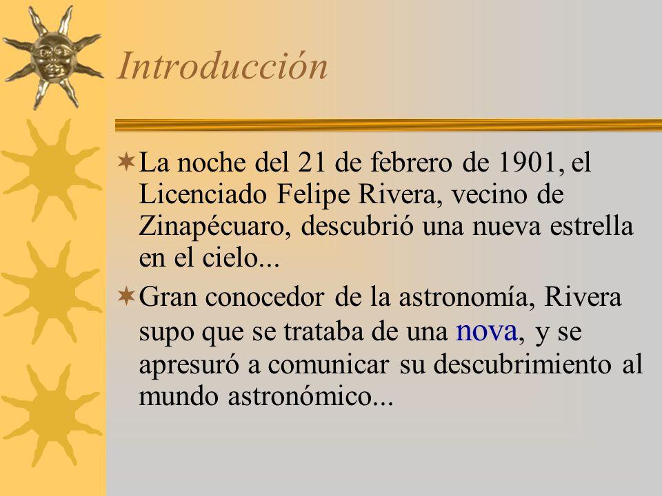 Introducción La noche del 21 de febrero de 1901, el Licenciado Felipe Rivera, vecino de Zinapécuaro, descubrió una nueva estrella en el cielo... Gran