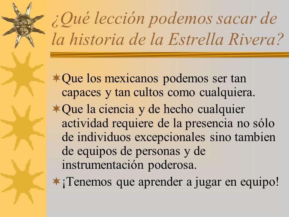 ¿Qué lección podemos sacar de la historia de la Estrella Rivera? Que los mexicanos podemos ser tan capaces y tan cultos como cualquiera. Que la cienci