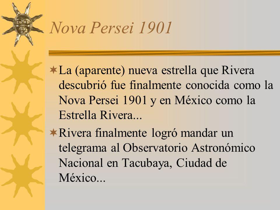 Nova Persei 1901 La (aparente) nueva estrella que Rivera descubrió fue finalmente conocida como la Nova Persei 1901 y en México como la Estrella River