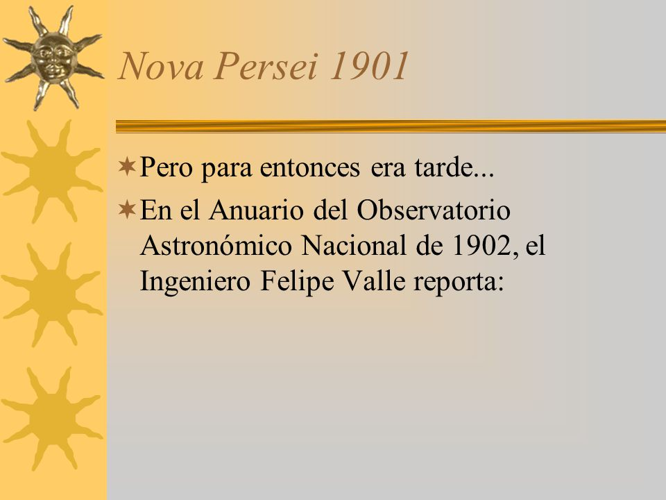 Nova Persei 1901 Pero para entonces era tarde... En el Anuario del Observatorio Astronómico Nacional de 1902, el Ingeniero Felipe Valle reporta: