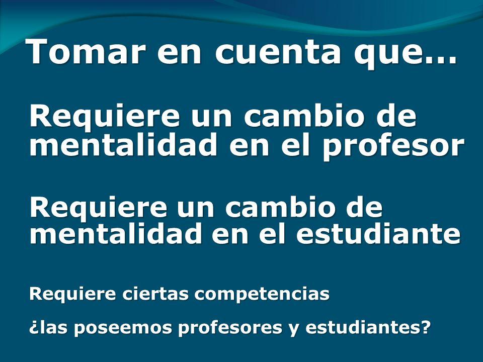 Tomar en cuenta que… Requiere un cambio de mentalidad en el estudiante Requiere ciertas competencias ¿las poseemos profesores y estudiantes.