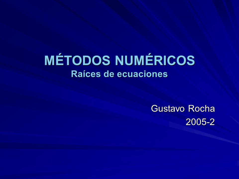 MÉTODOS NUMÉRICOS Raíces de ecuaciones Gustavo Rocha 2005-2