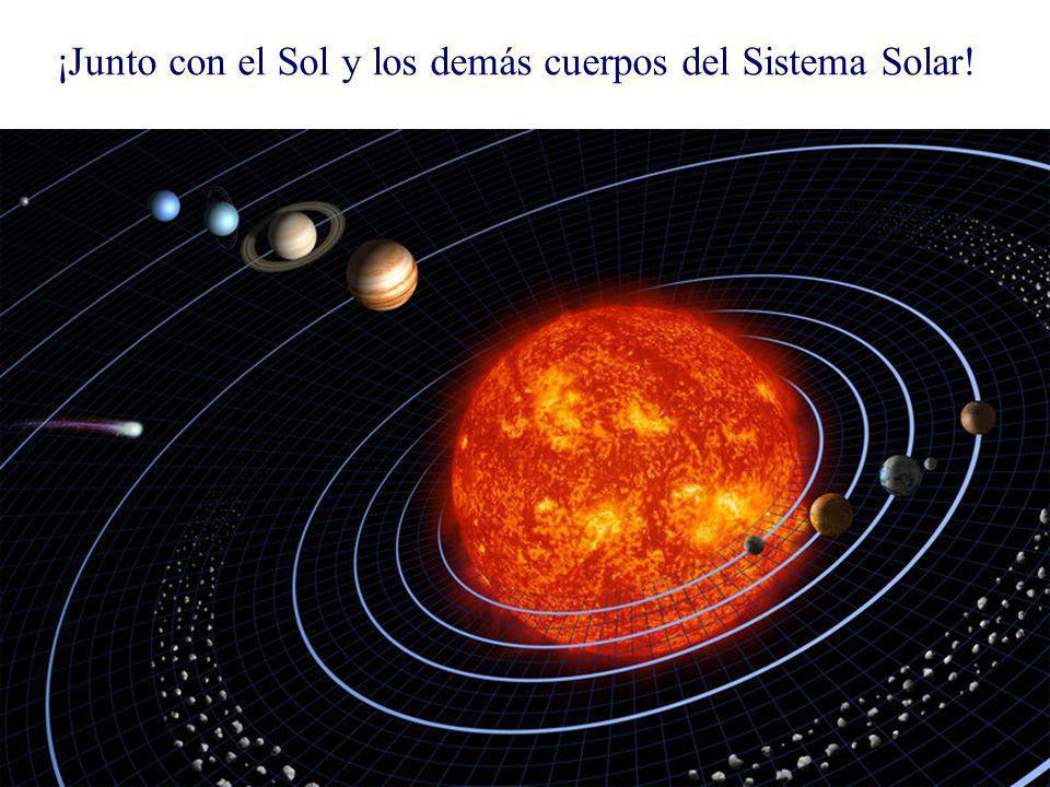 ¡Junto con el Sol y los demás cuerpos del Sistema Solar!