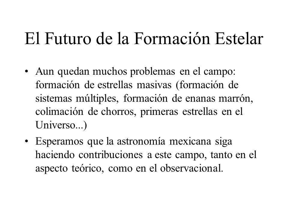 El Futuro de la Formación Estelar Aun quedan muchos problemas en el campo: formación de estrellas masivas (formación de sistemas múltiples, formación de enanas marrón, colimación de chorros, primeras estrellas en el Universo...) Esperamos que la astronomía mexicana siga haciendo contribuciones a este campo, tanto en el aspecto teórico, como en el observacional.