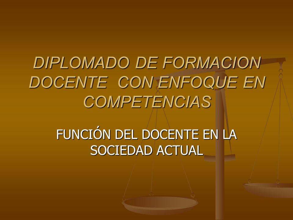 DIPLOMADO DE FORMACION DOCENTE CON ENFOQUE EN COMPETENCIAS FUNCIÓN DEL DOCENTE EN LA SOCIEDAD ACTUAL
