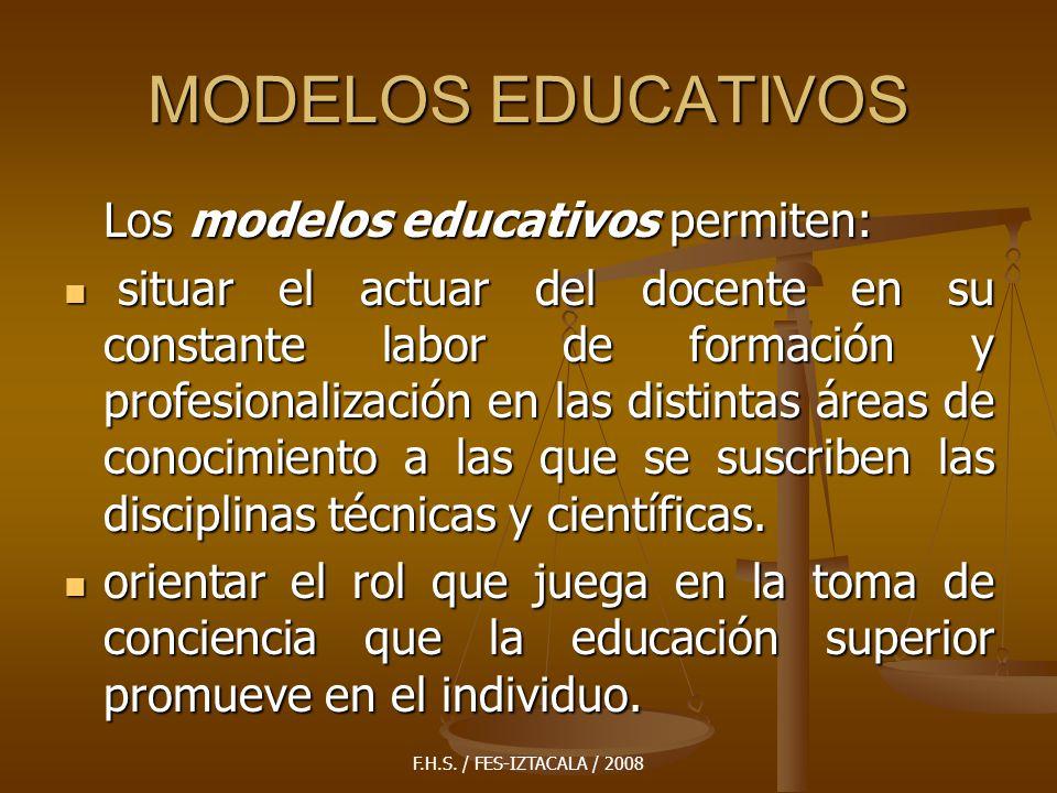 F.H.S. / FES-IZTACALA / 2008 MODELOS EDUCATIVOS Los modelos educativos permiten: situar el actuar del docente en su constante labor de formación y pro