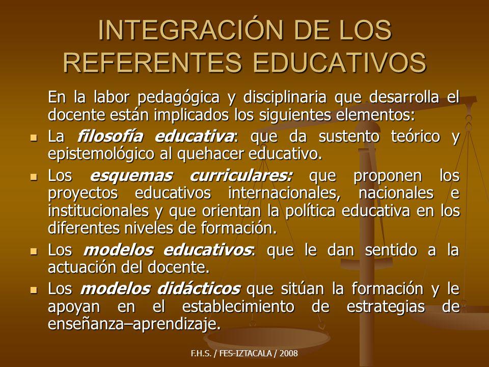 F.H.S. / FES-IZTACALA / 2008 INTEGRACIÓN DE LOS REFERENTES EDUCATIVOS En la labor pedagógica y disciplinaria que desarrolla el docente están implicado