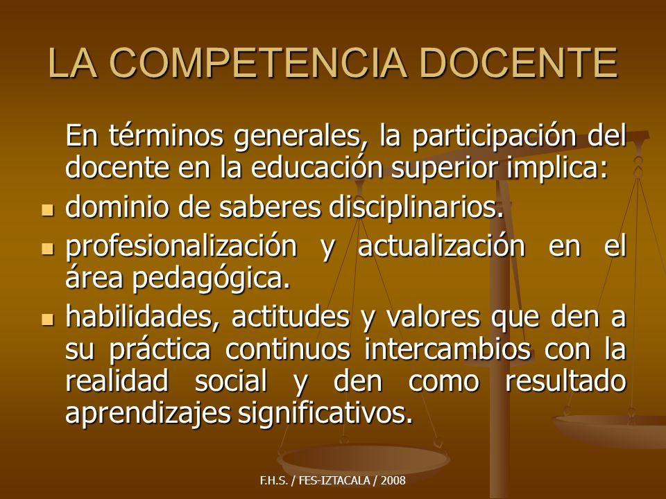 F.H.S. / FES-IZTACALA / 2008 LA COMPETENCIA DOCENTE En términos generales, la participación del docente en la educación superior implica: dominio de s