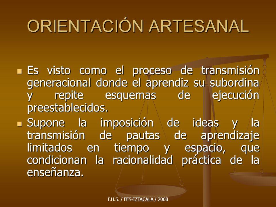 F.H.S. / FES-IZTACALA / 2008 ORIENTACIÓN ARTESANAL Es visto como el proceso de transmisión generacional donde el aprendiz su subordina y repite esquem