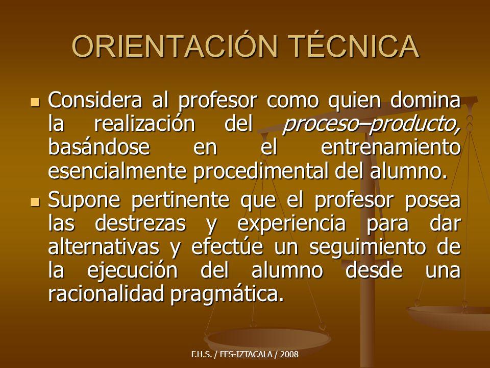 F.H.S. / FES-IZTACALA / 2008 ORIENTACIÓN TÉCNICA Considera al profesor como quien domina la realización del proceso–producto, basándose en el entrenam
