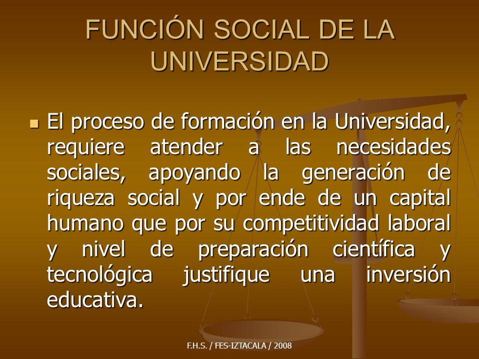 F.H.S. / FES-IZTACALA / 2008 FUNCIÓN SOCIAL DE LA UNIVERSIDAD El proceso de formación en la Universidad, requiere atender a las necesidades sociales,