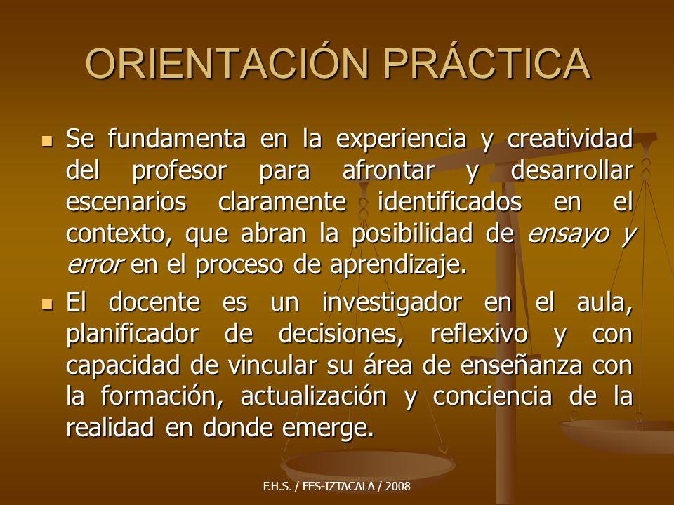 F.H.S. / FES-IZTACALA / 2008 ORIENTACIÓN PRÁCTICA Se fundamenta en la experiencia y creatividad del profesor para afrontar y desarrollar escenarios cl
