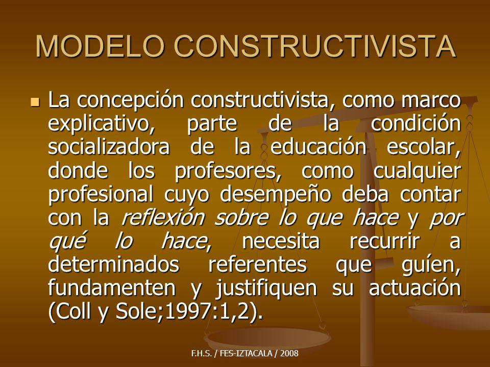 F.H.S. / FES-IZTACALA / 2008 MODELO CONSTRUCTIVISTA La concepción constructivista, como marco explicativo, parte de la condición socializadora de la e