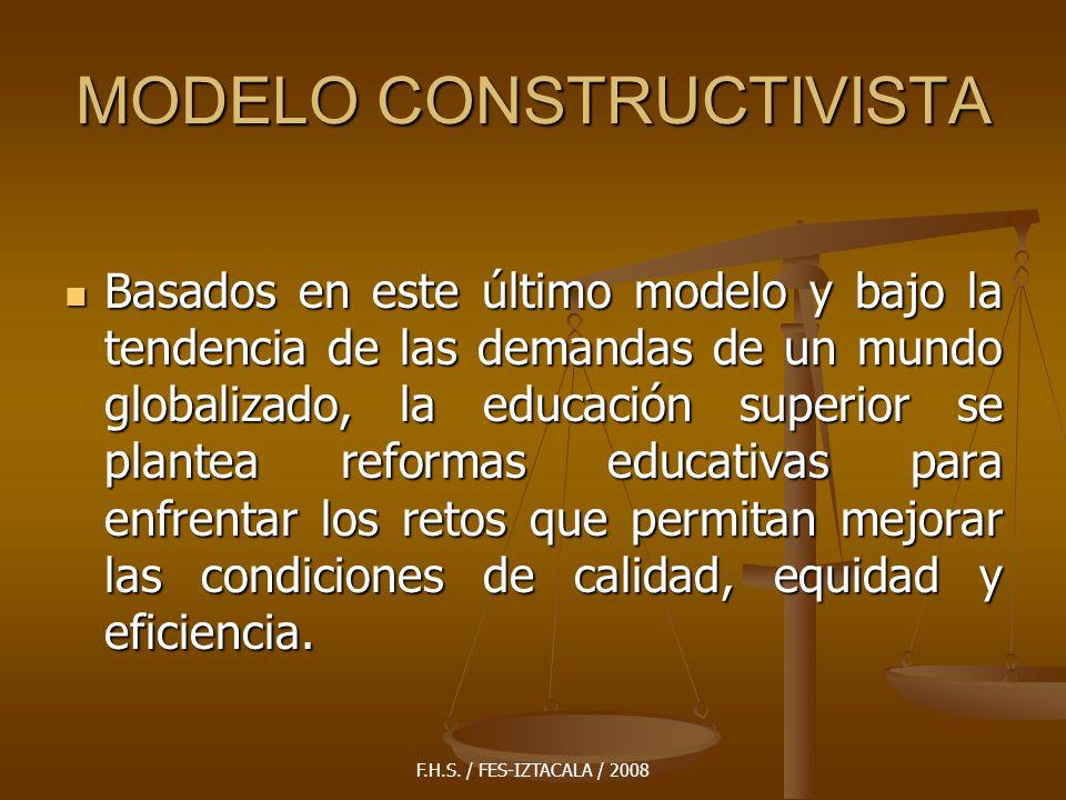F.H.S. / FES-IZTACALA / 2008 MODELO CONSTRUCTIVISTA Basados en este último modelo y bajo la tendencia de las demandas de un mundo globalizado, la educ