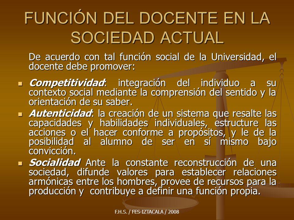F.H.S. / FES-IZTACALA / 2008 FUNCIÓN DEL DOCENTE EN LA SOCIEDAD ACTUAL De acuerdo con tal función social de la Universidad, el docente debe promover: