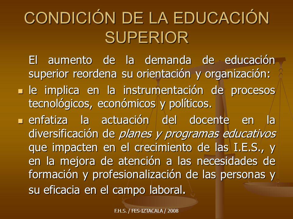 F.H.S. / FES-IZTACALA / 2008 CONDICIÓN DE LA EDUCACIÓN SUPERIOR El aumento de la demanda de educación superior reordena su orientación y organización: