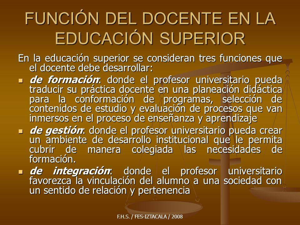F.H.S. / FES-IZTACALA / 2008 FUNCIÓN DEL DOCENTE EN LA EDUCACIÓN SUPERIOR En la educación superior se consideran tres funciones que el docente debe de