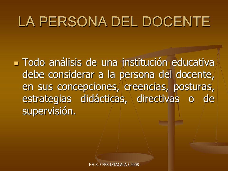 F.H.S. / FES-IZTACALA / 2008 LA PERSONA DEL DOCENTE Todo análisis de una institución educativa debe considerar a la persona del docente, en sus concep