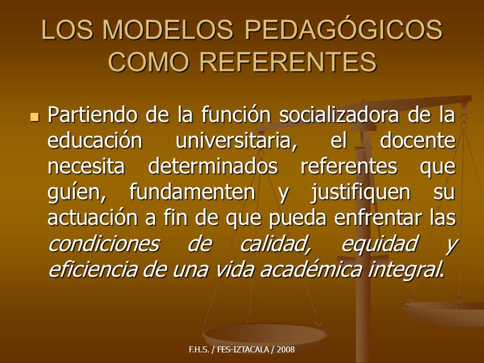 F.H.S. / FES-IZTACALA / 2008 LOS MODELOS PEDAGÓGICOS COMO REFERENTES Partiendo de la función socializadora de la educación universitaria, el docente n