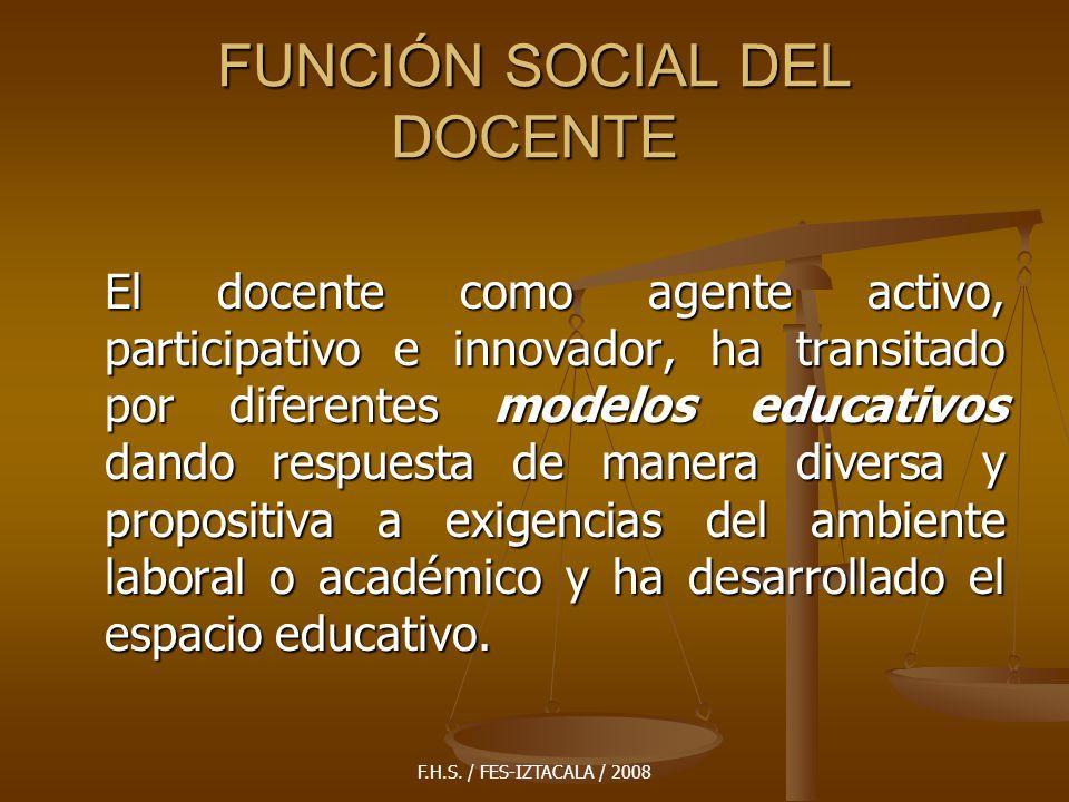F.H.S. / FES-IZTACALA / 2008 FUNCIÓN SOCIAL DEL DOCENTE El docente como agente activo, participativo e innovador, ha transitado por diferentes modelos