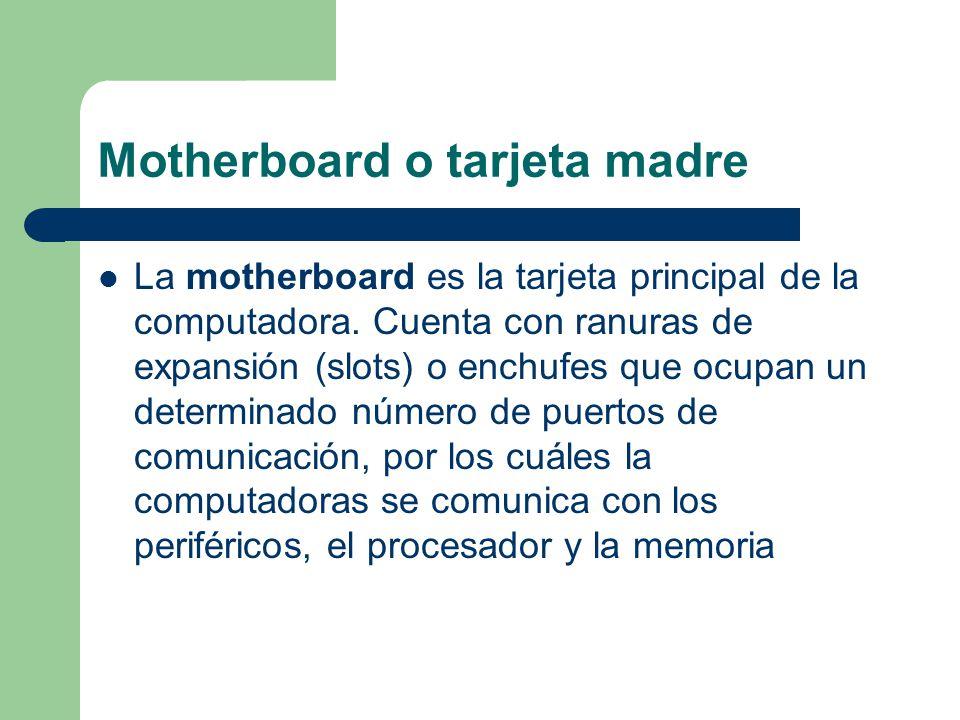 Motherboard o tarjeta madre La motherboard es la tarjeta principal de la computadora. Cuenta con ranuras de expansión (slots) o enchufes que ocupan un