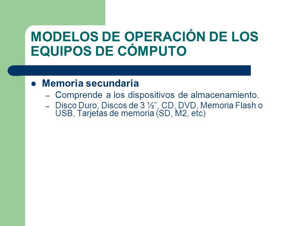 MODELOS DE OPERACIÓN DE LOS EQUIPOS DE CÓMPUTO Memoria secundaria – Comprende a los dispositivos de almacenamiento. – Disco Duro, Discos de 3 ½, CD, D