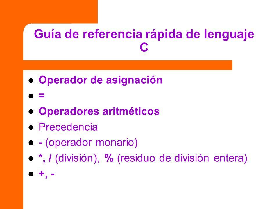 Guía de referencia rápida de lenguaje C Operador de asignación = Operadores aritméticos Precedencia - (operador monario) *, / (división), % (residuo d