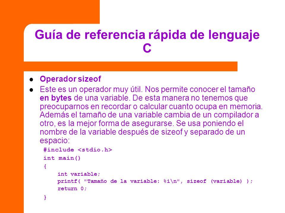 Guía de referencia rápida de lenguaje C Operador sizeof Este es un operador muy útil. Nos permite conocer el tamaño en bytes de una variable. De esta