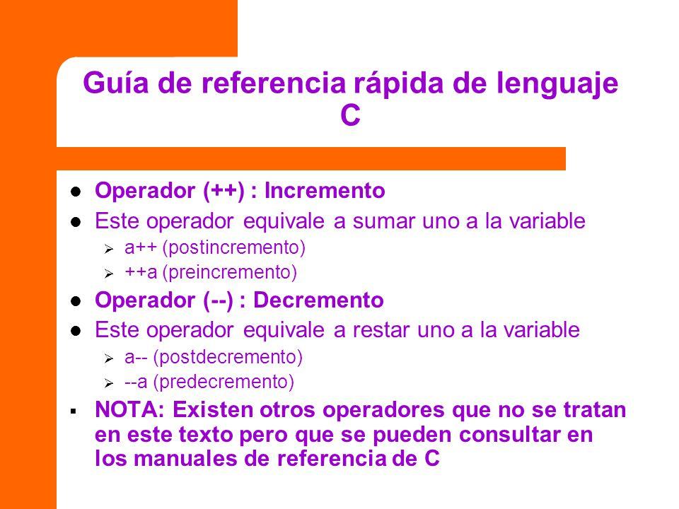 Guía de referencia rápida de lenguaje C Operador (++) : Incremento Este operador equivale a sumar uno a la variable a++ (postincremento) ++a (preincre