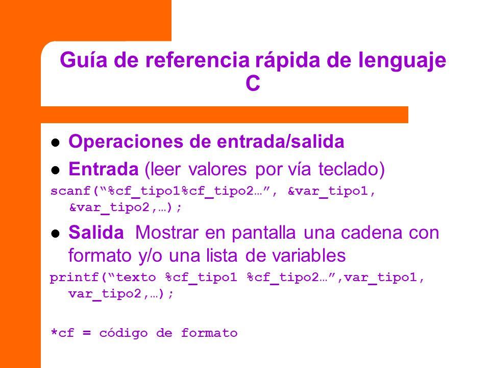 Guía de referencia rápida de lenguaje C Operaciones de entrada/salida Entrada (leer valores por vía teclado) scanf(%cf_tipo1%cf_tipo2…, &var_tipo1, &v