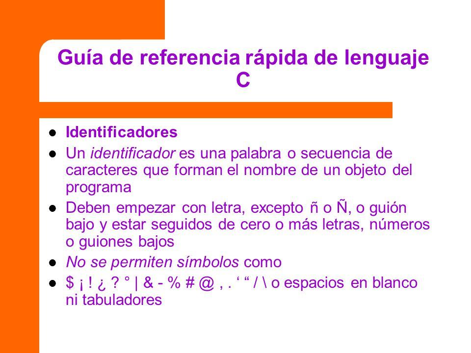 Guía de referencia rápida de lenguaje C Identificadores Un identificador es una palabra o secuencia de caracteres que forman el nombre de un objeto de