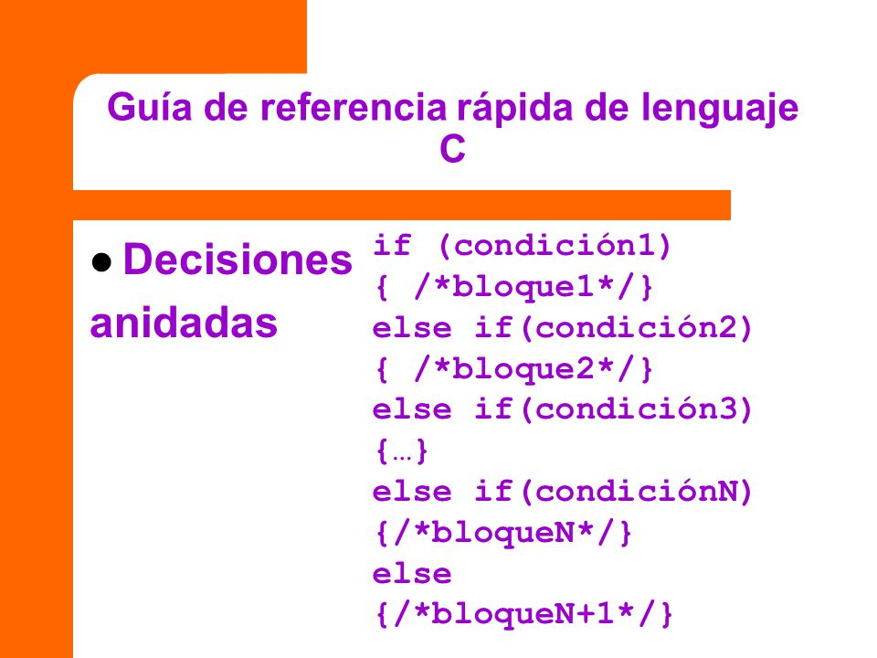 Guía de referencia rápida de lenguaje C if (condición1) { /*bloque1*/} else if(condición2) { /*bloque2*/} else if(condición3) {…} else if(condiciónN)
