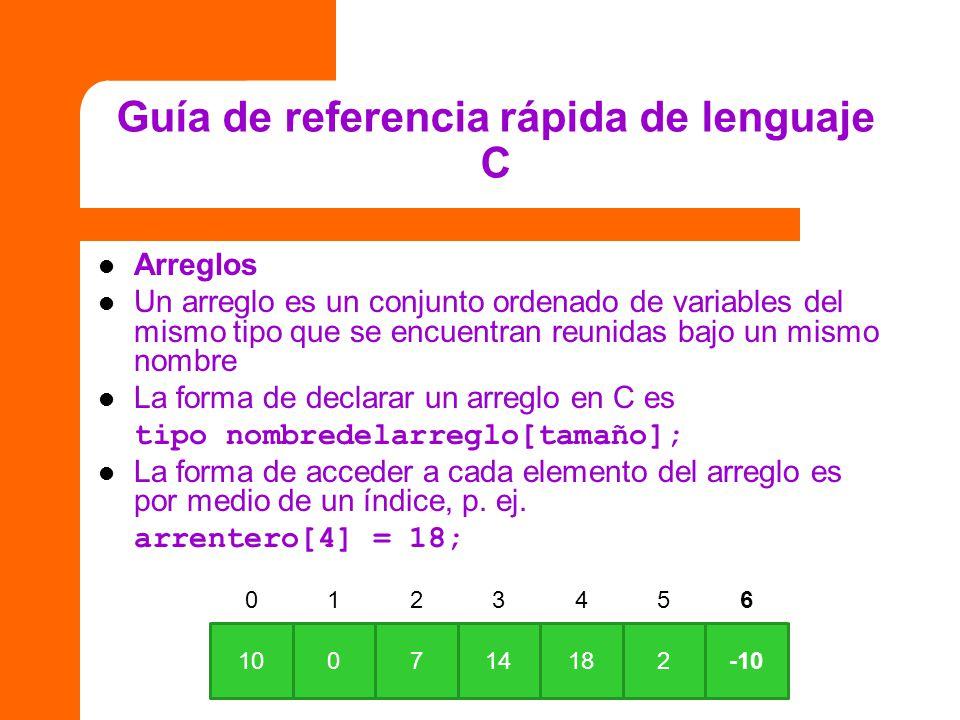 Guía de referencia rápida de lenguaje C Arreglos Un arreglo es un conjunto ordenado de variables del mismo tipo que se encuentran reunidas bajo un mis