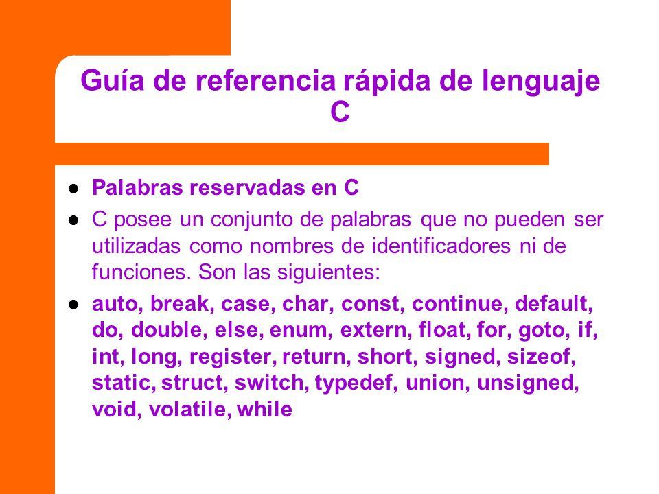 Guía de referencia rápida de lenguaje C Palabras reservadas en C C posee un conjunto de palabras que no pueden ser utilizadas como nombres de identifi