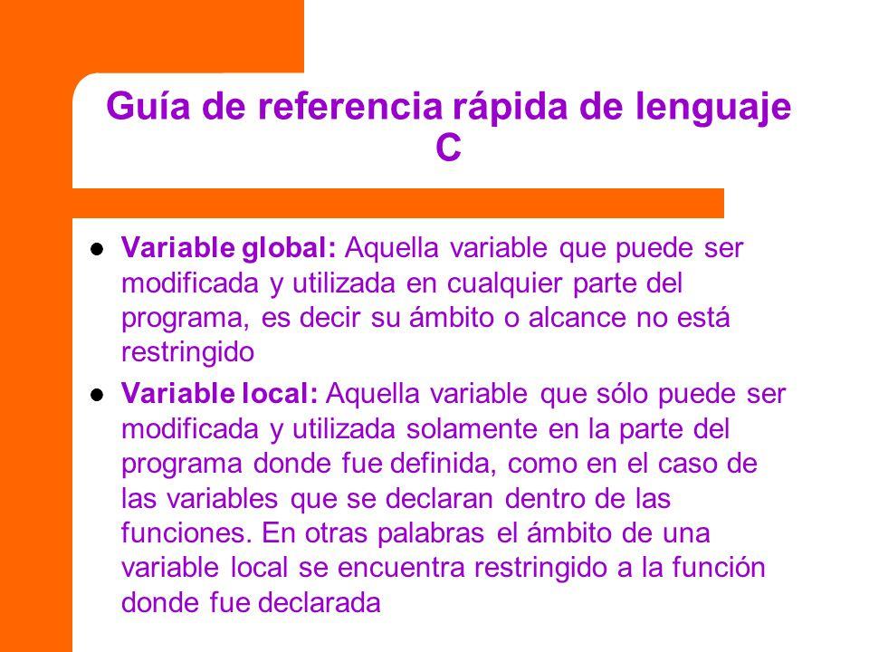 Guía de referencia rápida de lenguaje C Variable global: Aquella variable que puede ser modificada y utilizada en cualquier parte del programa, es dec