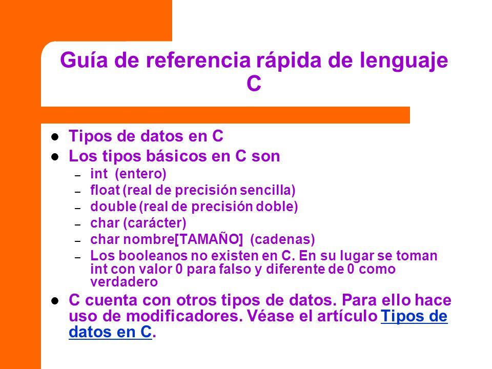 Guía de referencia rápida de lenguaje C Tipos de datos en C Los tipos básicos en C son – int (entero) – float (real de precisión sencilla) – double (r