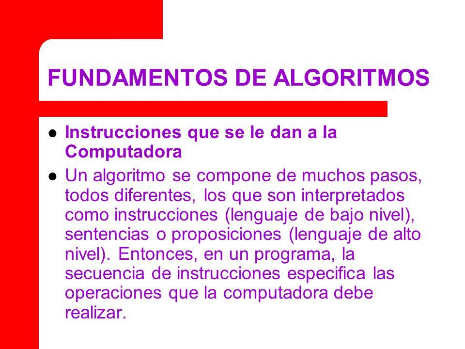 FUNDAMENTOS DE ALGORITMOS Instrucciones que se le dan a la Computadora Un algoritmo se compone de muchos pasos, todos diferentes, los que son interpretados como instrucciones (lenguaje de bajo nivel), sentencias o proposiciones (lenguaje de alto nivel).