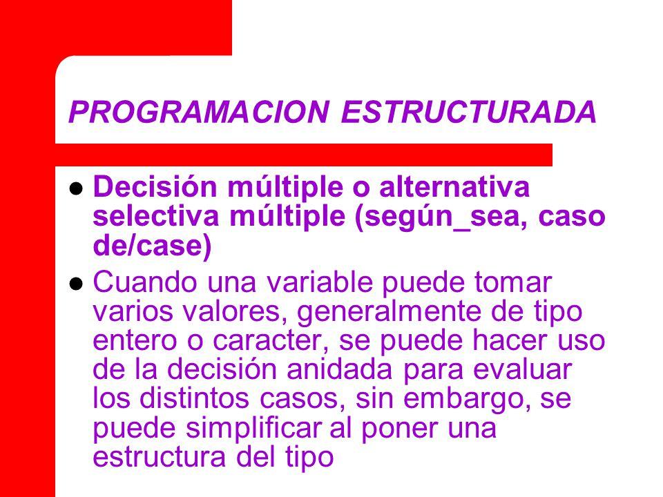 PROGRAMACION ESTRUCTURADA Decisión múltiple o alternativa selectiva múltiple (según_sea, caso de/case) Cuando una variable puede tomar varios valores,