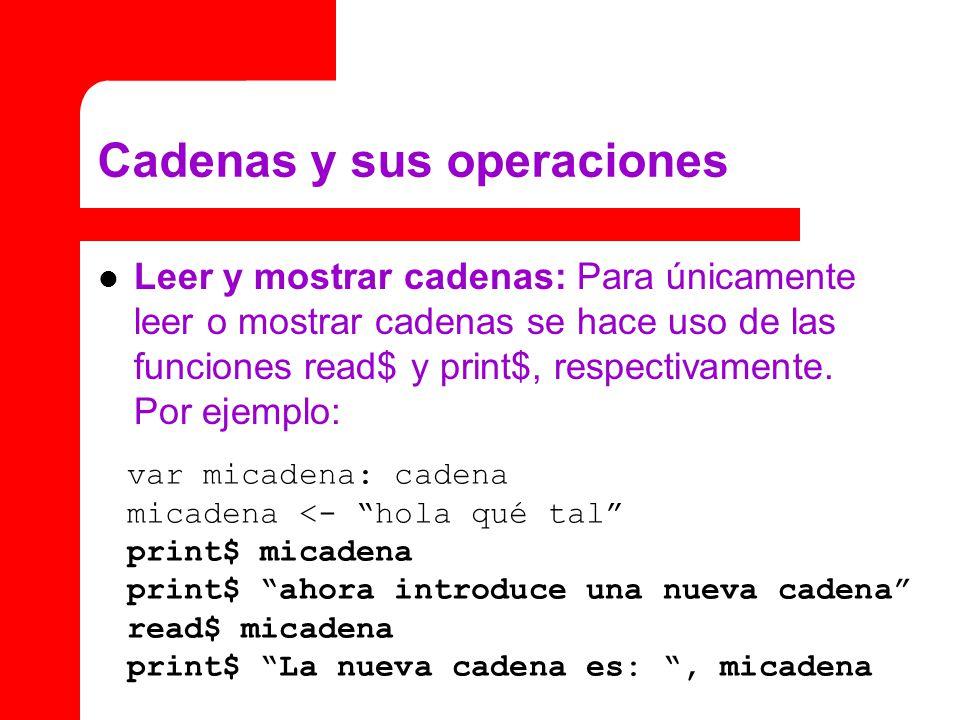 Cadenas y sus operaciones Leer y mostrar cadenas: Para únicamente leer o mostrar cadenas se hace uso de las funciones read$ y print$, respectivamente.