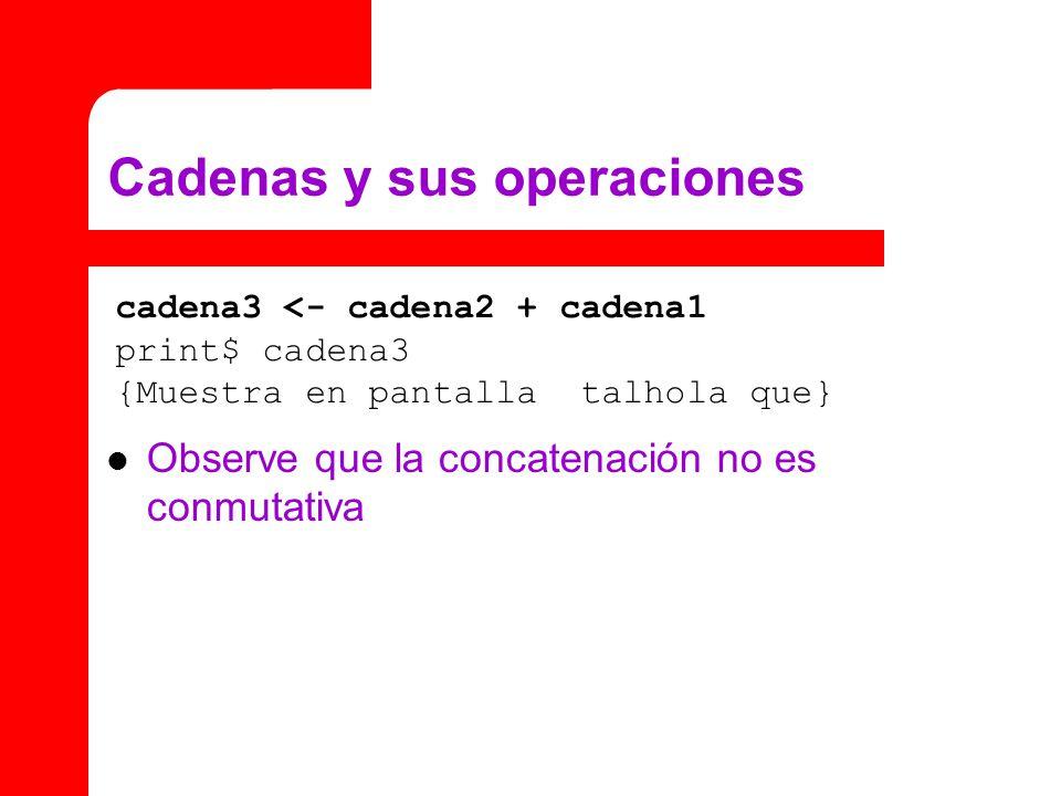 Cadenas y sus operaciones Observe que la concatenación no es conmutativa cadena3 <- cadena2 + cadena1 print$ cadena3 {Muestra en pantalla talhola que}