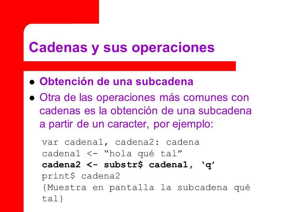 Cadenas y sus operaciones Obtención de una subcadena Otra de las operaciones más comunes con cadenas es la obtención de una subcadena a partir de un caracter, por ejemplo: var cadena1, cadena2: cadena cadena1 <- hola qué tal cadena2 <- substr$ cadena1, q print$ cadena2 {Muestra en pantalla la subcadena qué tal}