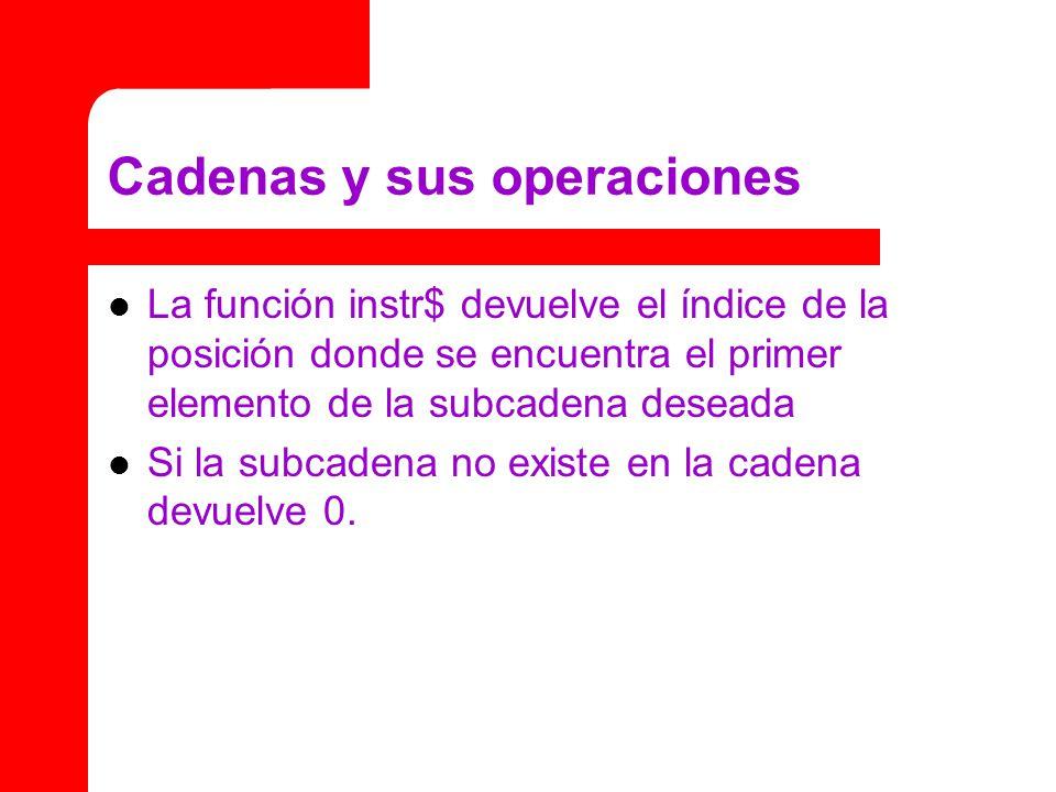 Cadenas y sus operaciones La función instr$ devuelve el índice de la posición donde se encuentra el primer elemento de la subcadena deseada Si la subcadena no existe en la cadena devuelve 0.