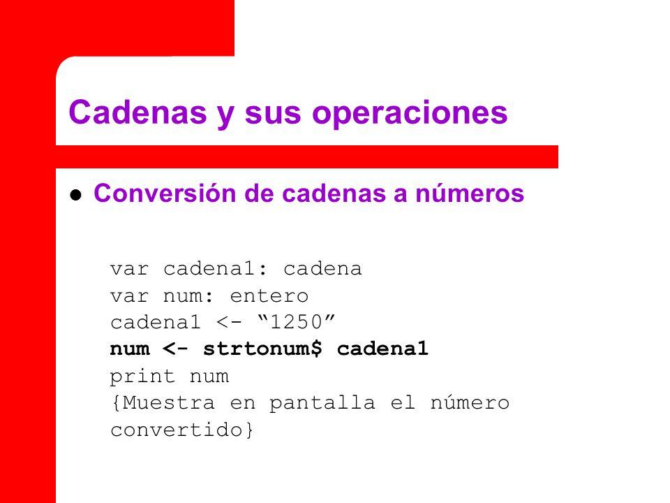 Conversión de cadenas a números Cadenas y sus operaciones var cadena1: cadena var num: entero cadena1 <- 1250 num <- strtonum$ cadena1 print num {Muestra en pantalla el número convertido}