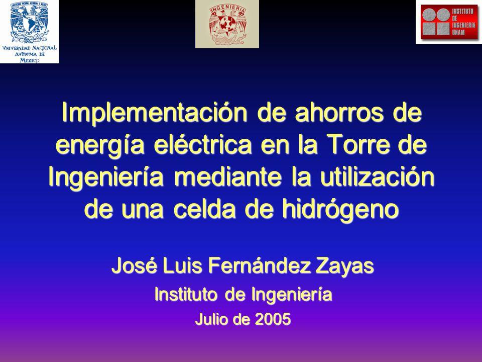 Implementación de ahorros de energía eléctrica en la Torre de Ingeniería mediante la utilización de una celda de hidrógeno José Luis Fernández Zayas Instituto de Ingeniería Julio de 2005