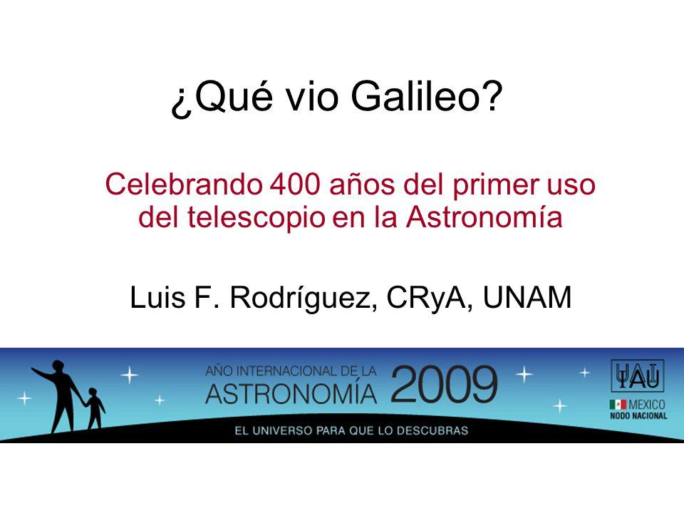 ¿Qué vio Galileo? Celebrando 400 años del primer uso del telescopio en la Astronomía Luis F. Rodríguez, CRyA, UNAM