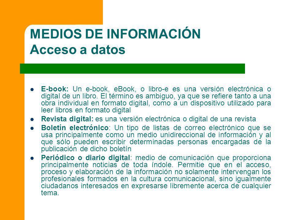 MEDIOS DE INFORMACIÓN Acceso a datos E-book: Un e-book, eBook, o libro-e es una versión electrónica o digital de un libro. El término es ambiguo, ya q