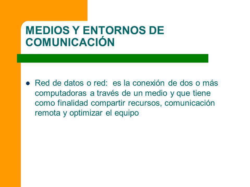 MEDIOS Y ENTORNOS DE COMUNICACIÓN Red de datos o red: es la conexión de dos o más computadoras a través de un medio y que tiene como finalidad compart